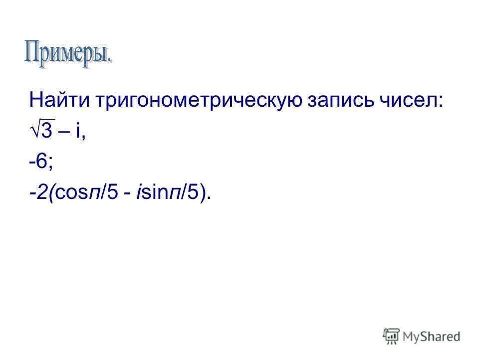 Найти тригонометрическую запись чисел: 3 – i, -6; -2(cosп/5 - isinп/5).