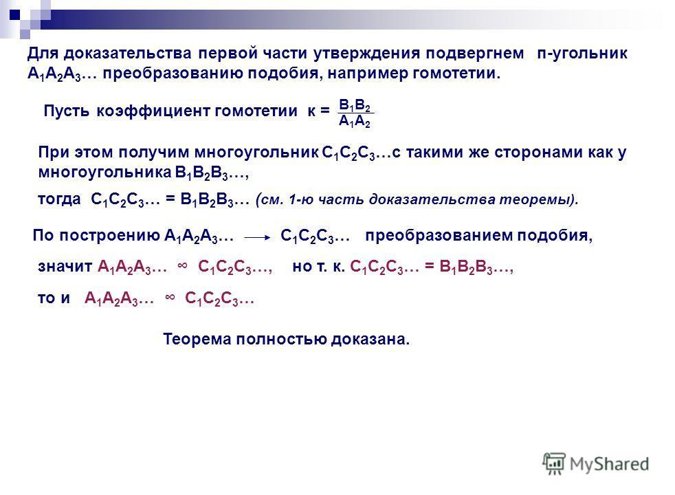 Для доказательства первой части утверждения подвергнем п-угольник А 1 А 2 А 3 … преобразованию подобия, например гомотетии. Пусть коэффициент гомотетии к = В1В2В1В2 А1А2А1А2 При этом получим многоугольник С 1 С 2 С 3 …с такими же сторонами как у мног