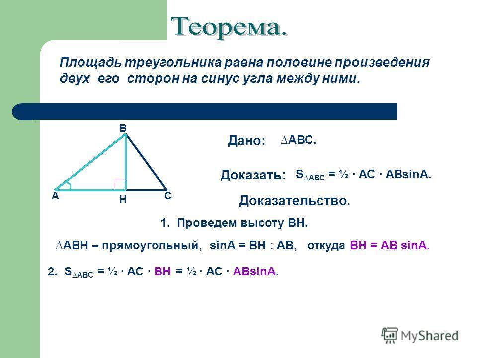 Площадь треугольника равна половине произведения двух его сторон на синус угла между ними. Дано: Доказать: Доказательство. АВС. А В С Н S АВС = ½ АС АВsinА. АВН – прямоугольный, sinА = ВН : АВ,откуда ВН = АВ sinА. 2. S АВС = ½ АС ВН= ½ АС АВsinА. 1.