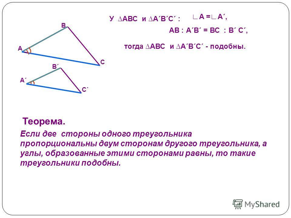 У АВС и А´В´С´ : А =А´, тогда АВС и А´В´С´ - подобны. С´С´ А´А´ В´В´ С А В Теорема. Если две стороны одного треугольника пропорциональны двум сторонам другого треугольника, а углы, образованные этими сторонами равны, то такие треугольники подобны. АВ