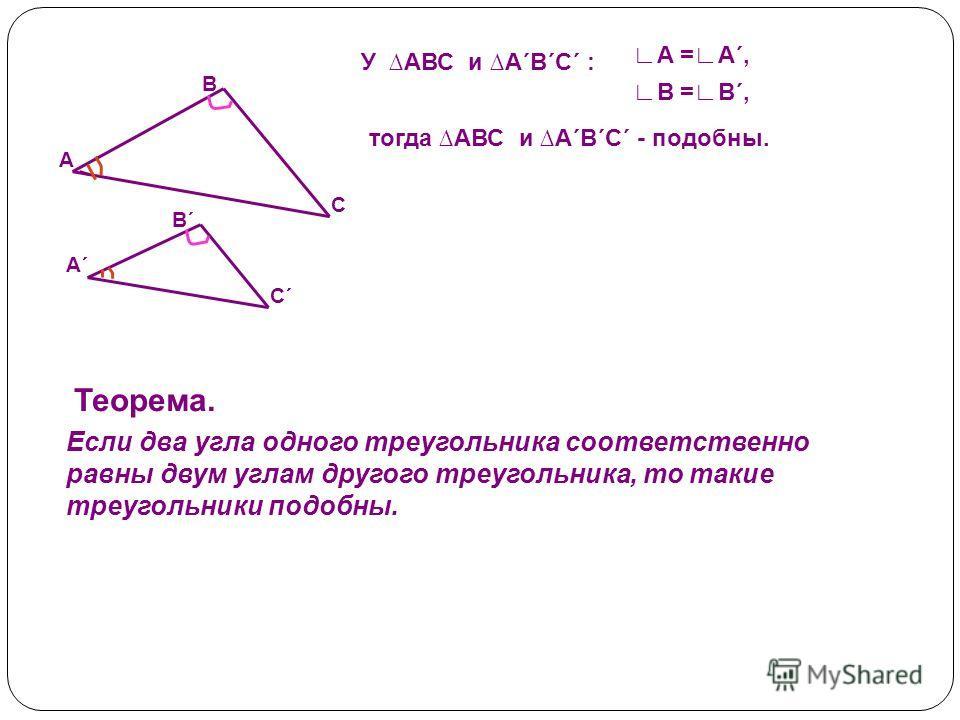 У АВС и А´В´С´ : В =В´, А =А´, тогда АВС и А´В´С´ - подобны. С´С´ А´А´ В´В´ С А В Теорема. Если два угла одного треугольника соответственно равны двум углам другого треугольника, то такие треугольники подобны.