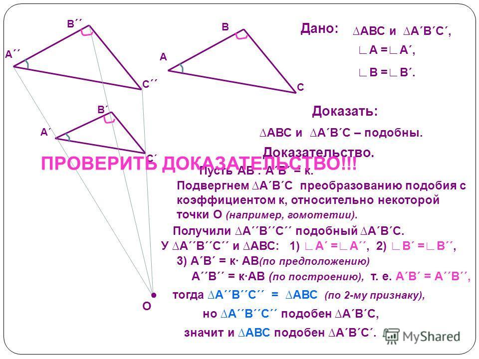 С´С´ А´А´ В´В´ С ´´ А ´´ В ´´ Дано: АВС и А´В´С´, В =В´. А =А´, Доказать: Доказательство. С А В АВС и А´В´С – подобны. О Пусть АВ׃ А´В´ = к. Подвергнем А´В´С преобразованию подобия с коэффициентом к, относительно некоторой точки О (например, гомотети