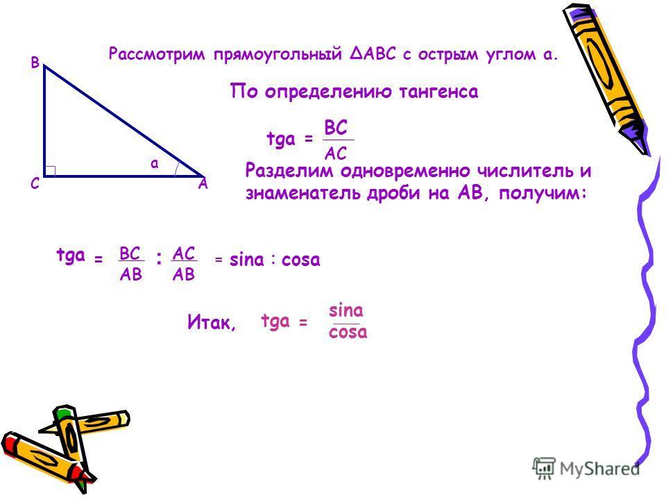 Рассмотрим прямоугольный АВС с острым углом a. А В С a По определению тангенса tga= ВС АС Разделим одновременно числитель и знаменатель дроби на АВ, получим: tga ВС АВ АС = ׃ = sina ׃ cosa Итак, tga sina cosa =