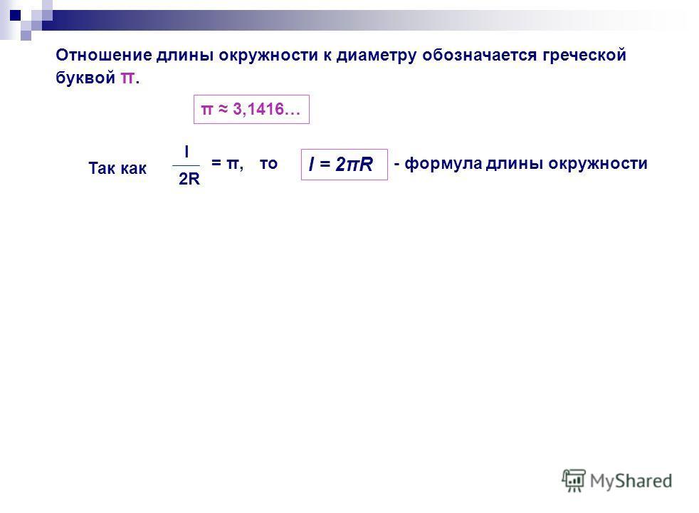 Отношение длины окружности к диаметру обозначается греческой буквой π. π 3,1416… Так как l 2R2R = π,то l = 2πR - формула длины окружности