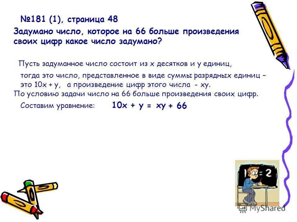 181 (1), страница 48 Задумано число, которое на 66 больше произведения своих цифр какое число задумано? Пусть задуманное число состоит из х десятков и у единиц, тогда это число, представленное в виде суммы разрядных единиц – это 10х + у, а произведен