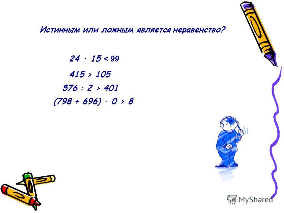 Истинным или ложным является неравенство? 24 · 15 < 99 415 > 105 576 : 2 > 401 (798 + 696) · 0 > 8