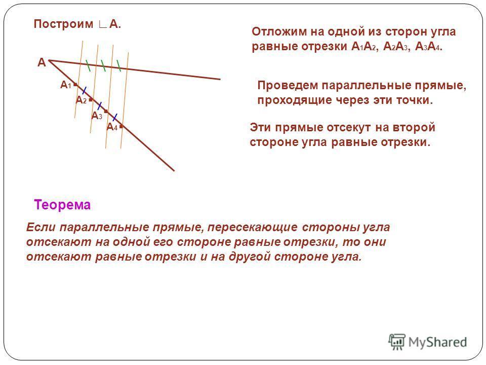 . Построим А. А Отложим на одной из сторон угла равные отрезки А 1 А 2, А 2 А 3, А 3 А 4.... А2А2 А1А1 А4А4 А3А3 Проведем параллельные прямые, проходящие через эти точки. Эти прямые отсекут на второй стороне угла равные отрезки. Теорема Если параллел
