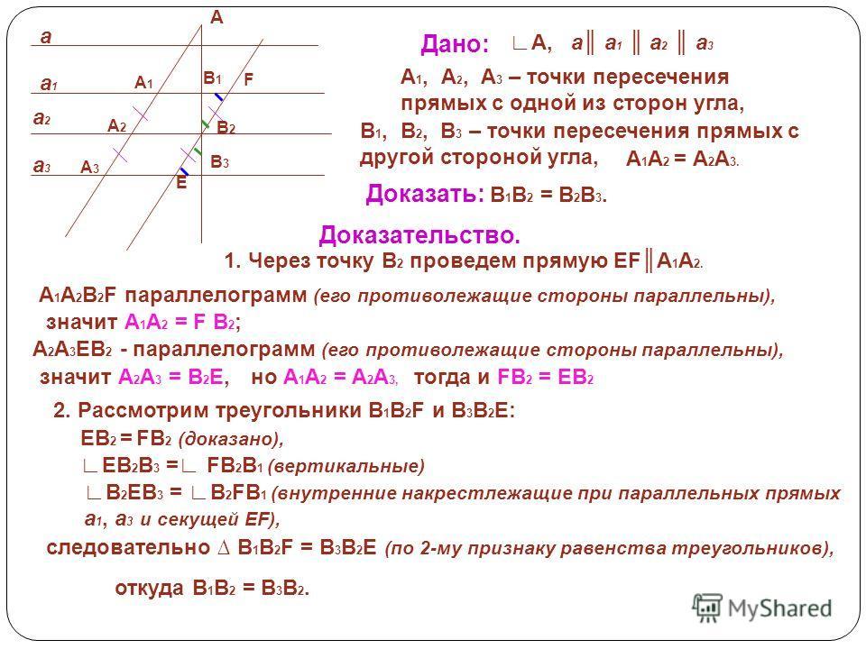 А a1a1 a3a3 a2a2 a А1А1 А2А2 В3В3 В2В2 E А3А3 В1В1 F Дано: А,a a 1 a 2 a 3 А 1, А 2, А 3 – точки пересечения прямых с одной из сторон угла, А 1 А 2 = А 2 А 3. В 1, В 2, В 3 – точки пересечения прямых с другой стороной угла, Доказать: В 1 В 2 = В 2 В