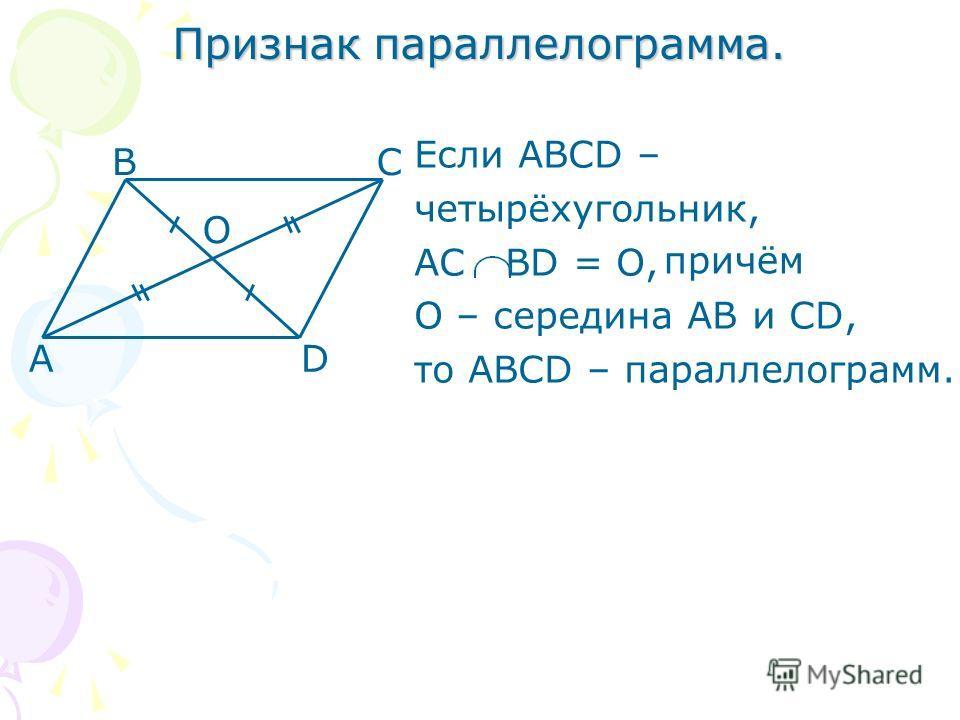 Признак параллелограмма. Если АВСD – четырёхугольник, АС ВD = О, О – середина АВ и СD, то АВСD – параллелограмм. А ВС D О причём