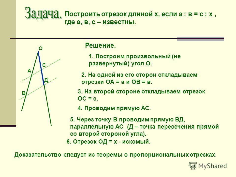 Построить отрезок длиной х, если а ׃ в = с ׃ х, где а, в, с – известны. Решение. Доказательство следует из теоремы о пропорциональных отрезках. 1. Построим произвольный (не развернутый) угол О. О 2. На одной из его сторон откладываем отрезки ОА = а и