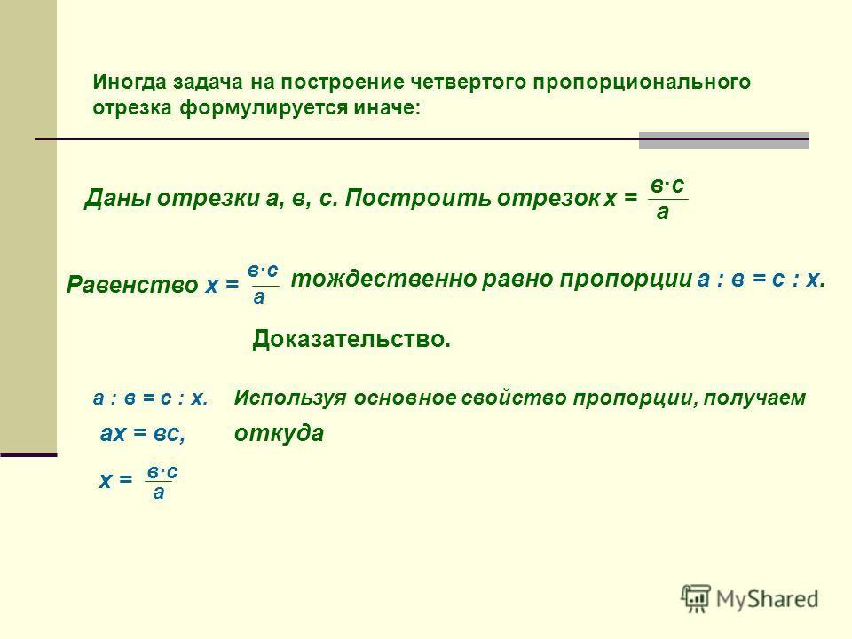 Иногда задача на построение четвертого пропорционального отрезка формулируется иначе: Даны отрезки а, в, с. Построить отрезок х = вс а Равенство х = вс а тождественно равно пропорции а ׃ в = с ׃ х. Доказательство. а ׃ в = с ׃ х.Используя основное сво