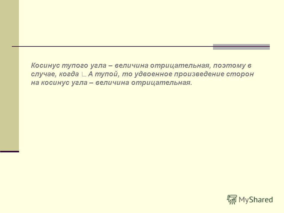 Косинус тупого угла – величина отрицательная, поэтому в случае, когда А тупой, то удвоенное произведение сторон на косинус угла – величина отрицательная.