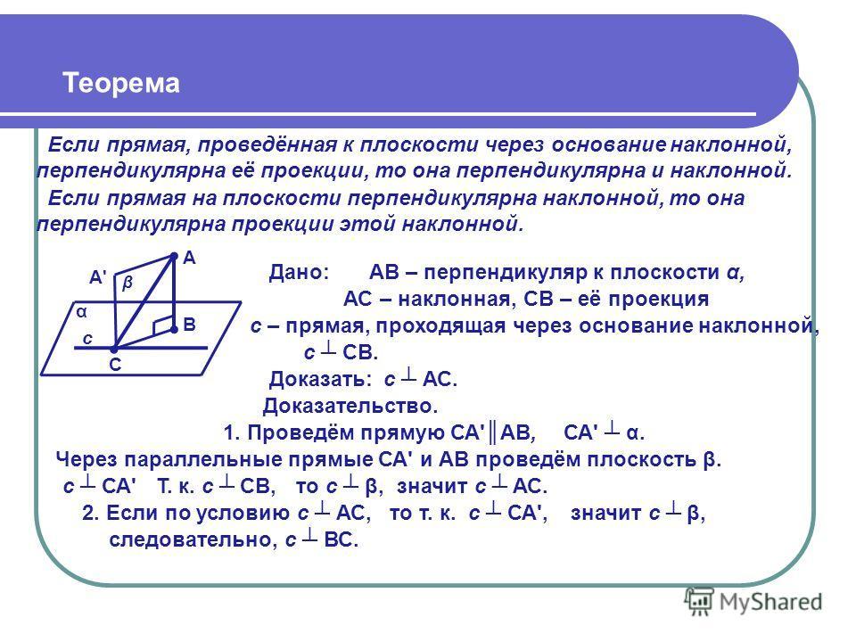 Теорема Если прямая, проведённая к плоскости через основание наклонной, перпендикулярна её проекции, то она перпендикулярна и наклонной. β Дано: с АВ – перпендикуляр к плоскости α, Доказать: Доказательство. 1. Проведём прямую СА'АВ, α Через параллель