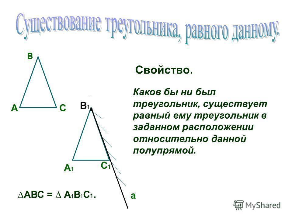 А В С С1С1 В1В1 А1А1 Свойство. Каков бы ни был треугольник, существует равный ему треугольник в заданном расположении относительно данной полупрямой. а. АВС = А 1 В 1 С 1.