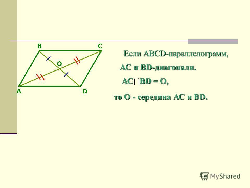 А ВС D Если АВСD-параллелограмм, АС и BD-диагонали. АС BD = O, то О - середина АС и BD. O