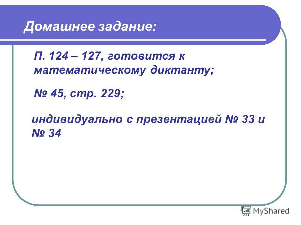 Домашнее задание: индивидуально с презентацией 33 и 34 45, стр. 229; П. 124 – 127, готовится к математическому диктанту;