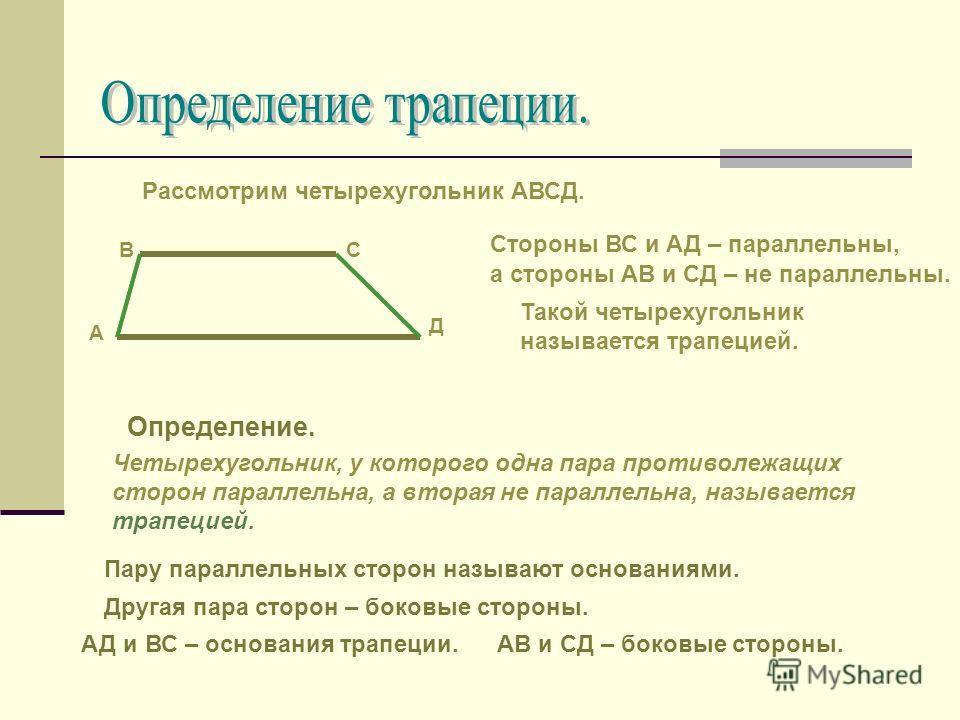 Рассмотрим четырехугольник АВСД. А СВ Д Стороны ВС и АД – параллельны, а стороны АВ и СД – не параллельны. Такой четырехугольник называется трапецией. Определение. Четырехугольник, у которого одна пара противолежащих сторон параллельна, а вторая не п