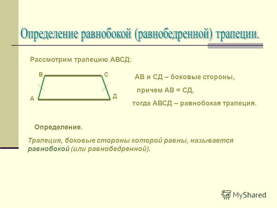 Определение. Трапеция, боковые стороны которой равны, называется равнобокой (или равнобедренной). А СВ Д Рассмотрим трапецию АВСД: АВ и СД – боковые стороны, причем АВ = СД, тогда АВСД – равнобокая трапеция.