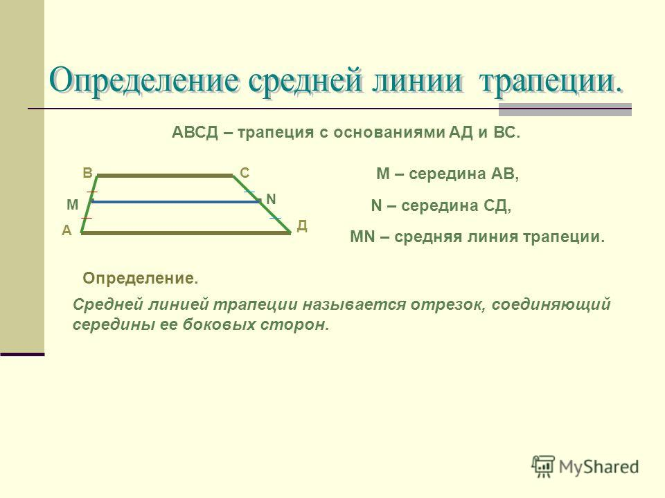 АВСД – трапеция с основаниями АД и ВС. А СВ Д М – середина АВ, N – середина СД, МN – средняя линия трапеции. Определение. Средней линией трапеции называется отрезок, соединяющий середины ее боковых сторон... N М