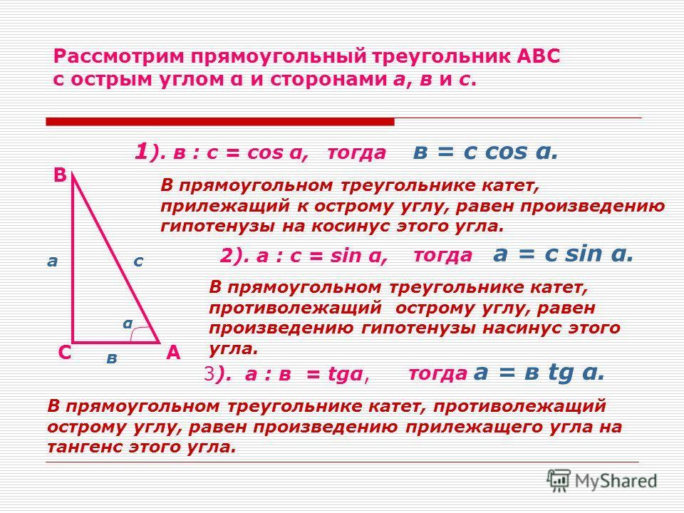 Рассмотрим прямоугольный треугольник АВС с острым углом α и сторонами а, в и с. А В С а в с 1 ). в : с = cos α,тогда в = с cos α. В прямоугольном треугольнике катет, прилежащий к острому углу, равен произведению гипотенузы на косинус этого угла. 2).