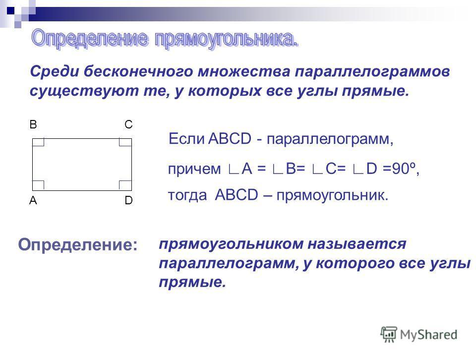 Среди бесконечного множества параллелограммов существуют те, у которых все углы прямые. BCBC ADAD Если ABCD - параллелограмм, причем А = B= C= D =90º, тогда ABCD – прямоугольник. Определение: прямоугольником называется параллелограмм, у которого все