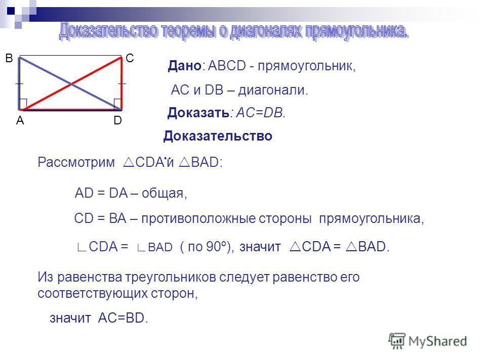 Дано: ABCD - прямоугольник, АС и DВ – диагонали. Доказать: AC=DВ. Доказательство.. Рассмотрим CDA и BAD: AD = DA – общая, CD = ВА – противоположные стороны прямоугольника, СDA = BAD ( по 90º),значит CDA = BAD. Из равенства треугольников следует равен