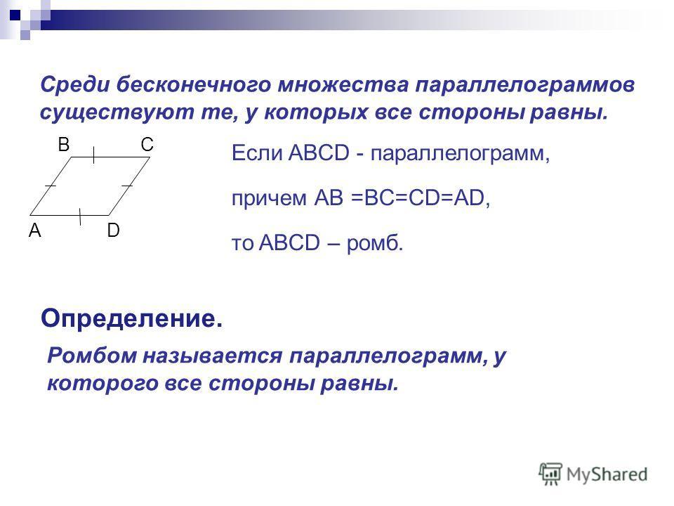 Среди бесконечного множества параллелограммов существуют те, у которых все стороны равны. B C A D Если ABCD - параллелограмм, причем АB =BC=CD=AD, то ABCD – ромб. Определение. Ромбом называется параллелограмм, у которого все стороны равны.