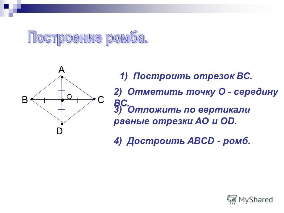 ВС А D 1) Построить отрезок ВС. 2) Отметить точку О - середину ВС. 3) Отложить по вертикали равные отрезки AO и OD. 4) Достроить ABCD - ромб. О