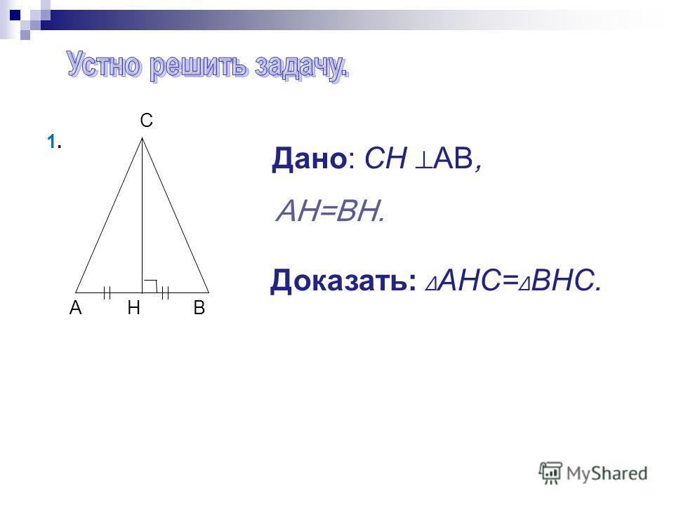 A H B C Дано: СН AB, Доказать: AHC= BHC. 1.1. AH=BH.