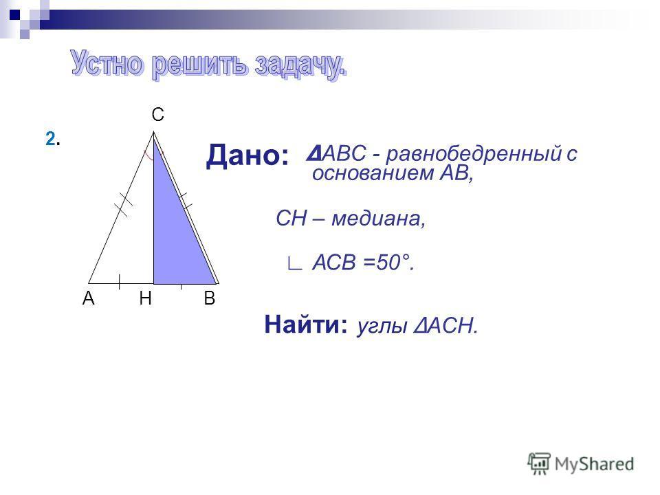A H B C Дано: Найти: углы ACH. 2.2. ABC - равнобедренный с основанием AB, CH – медиана, АСВ =50°.