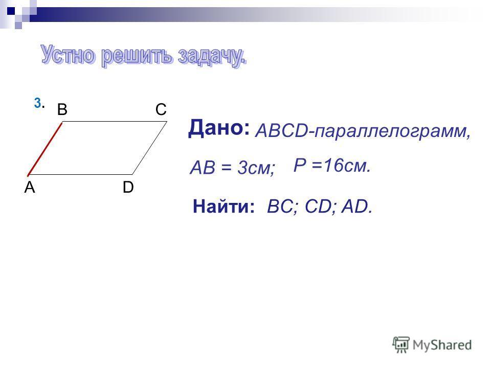 BCBC ADAD AB = 3см; Найти: BC; CD; AD. Р =16см. Дано: ABCD-параллелограмм, 3.3.