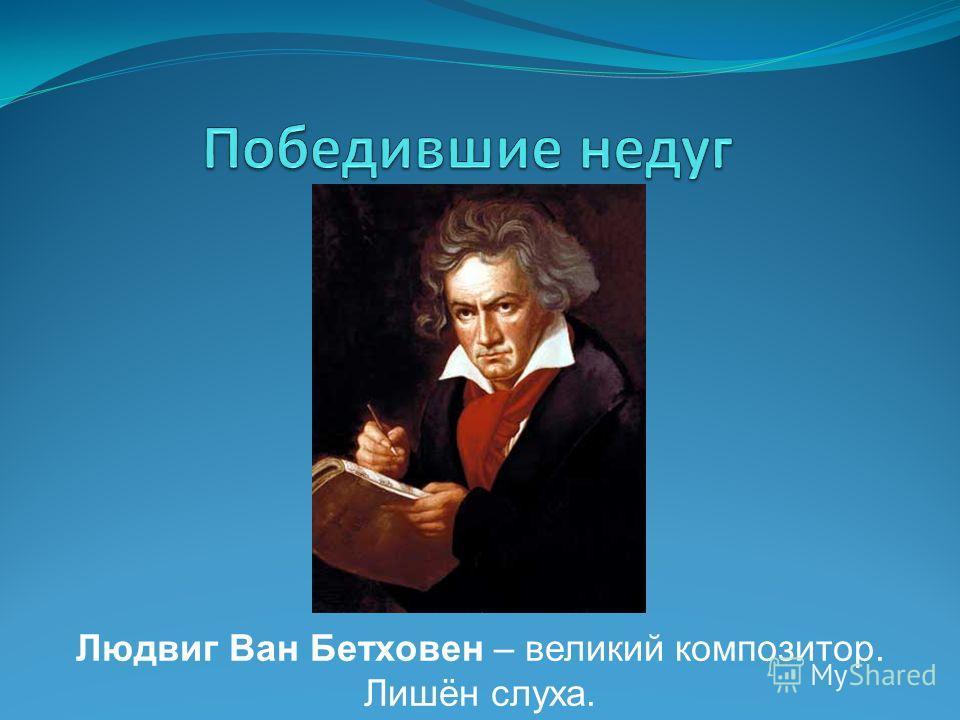 Людвиг Ван Бетховен – великий композитор. Лишён слуха.