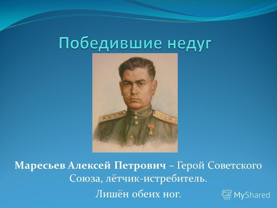 Маресьев Алексей Петрович – Герой Советского Союза, лётчик-истребитель. Лишён обеих ног.