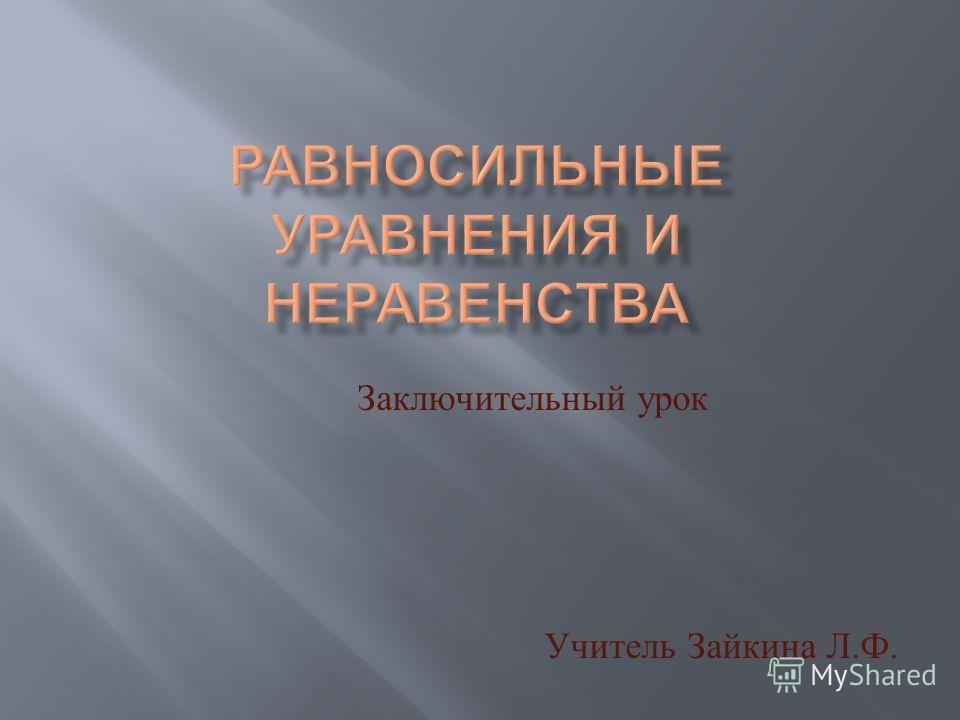 Заключительный урок Учитель Зайкина Л. Ф.