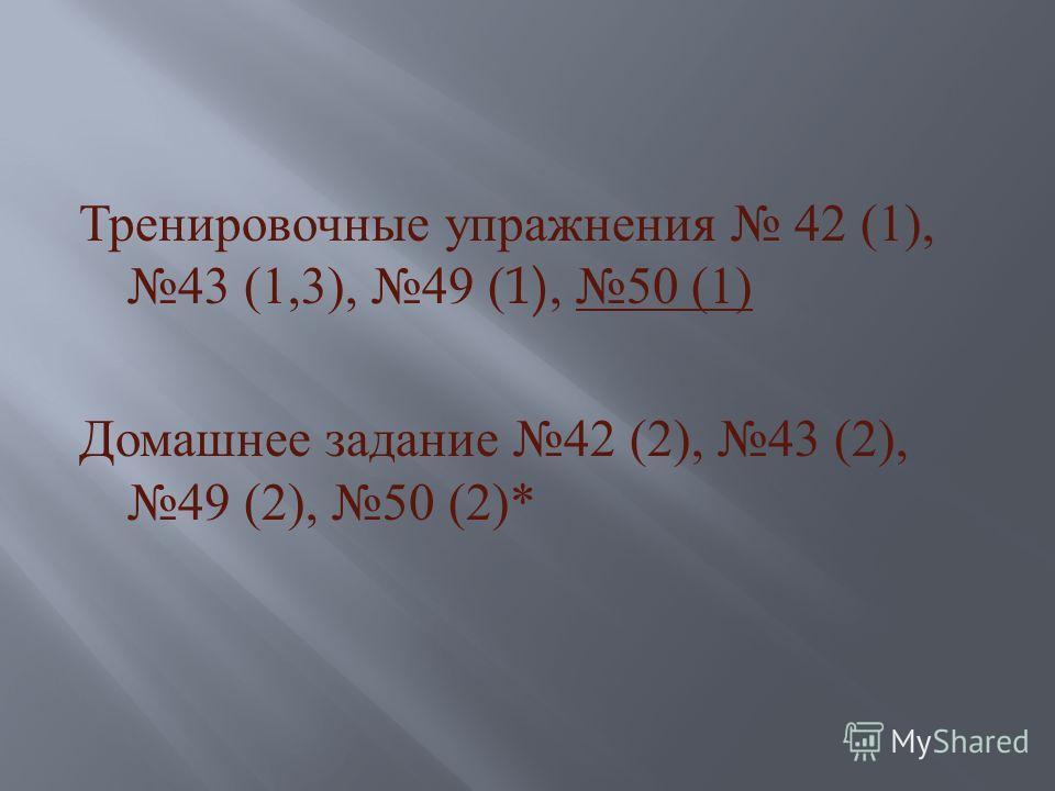 Тренировочные упражнения 42 (1), 43 (1,3), 49 (1), 50 (1) Домашнее задание 42 (2), 43 (2), 49 (2), 50 (2)*