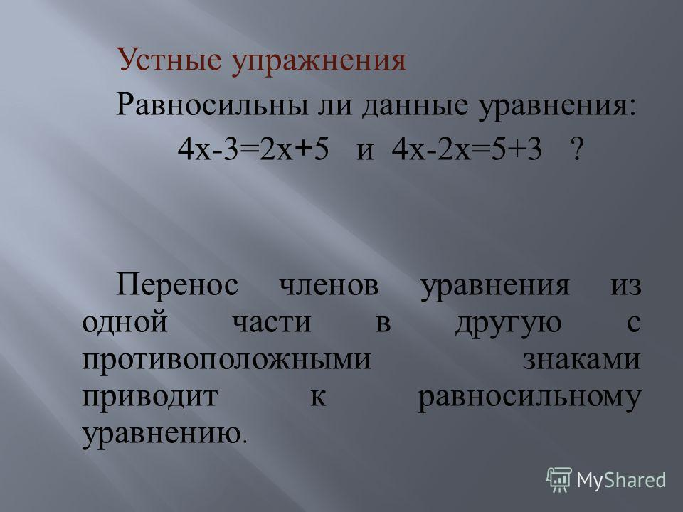 Устные упражнения Равносильны ли данные уравнения : 4 х -3=2 х + 5 и 4 х -2 х =5+3 ? Перенос членов уравнения из одной части в другую с противоположными знаками приводит к равносильному уравнению.