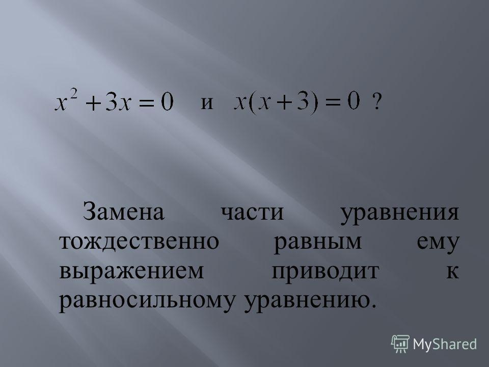 и ? Замена части уравнения тождественно равным ему выражением приводит к равносильному уравнению.