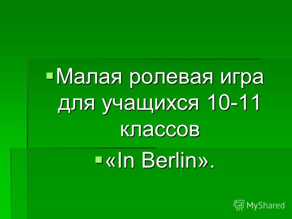 Малая ролевая игра для учащихся 10-11 классов Малая ролевая игра для учащихся 10-11 классов «In Berlin». «In Berlin».