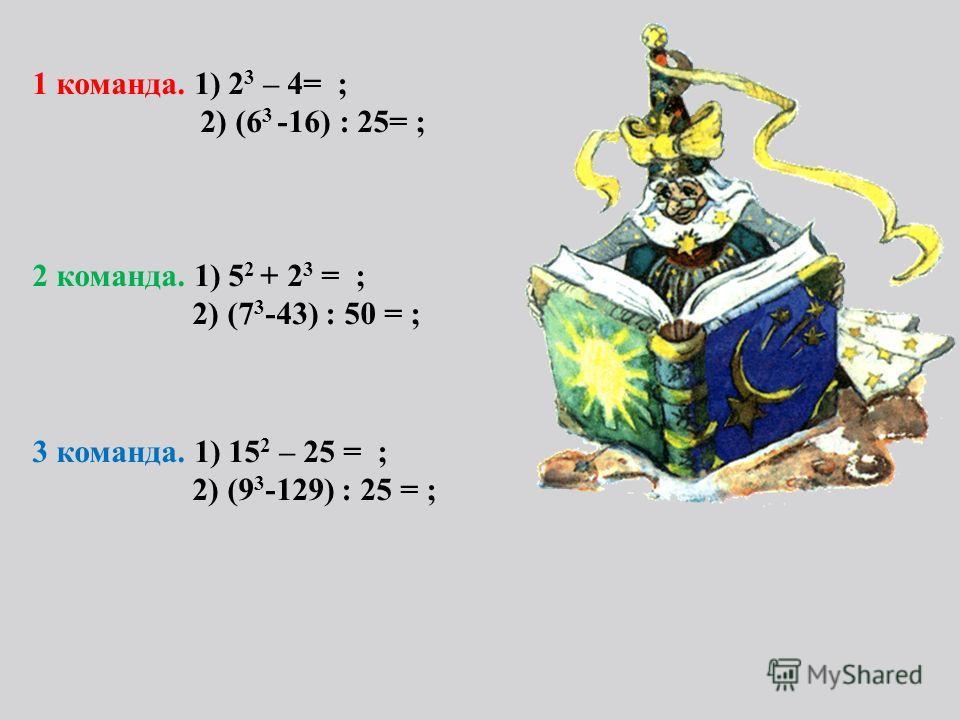 1 команда. 1) 2 3 – 4= ; 2) (6 3 -16) : 25= ; 2 команда. 1) 5 2 + 2 3 = ; 2) (7 3 -43) : 50 = ; 3 команда. 1) 15 2 – 25 = ; 2) (9 3 -129) : 25 = ;