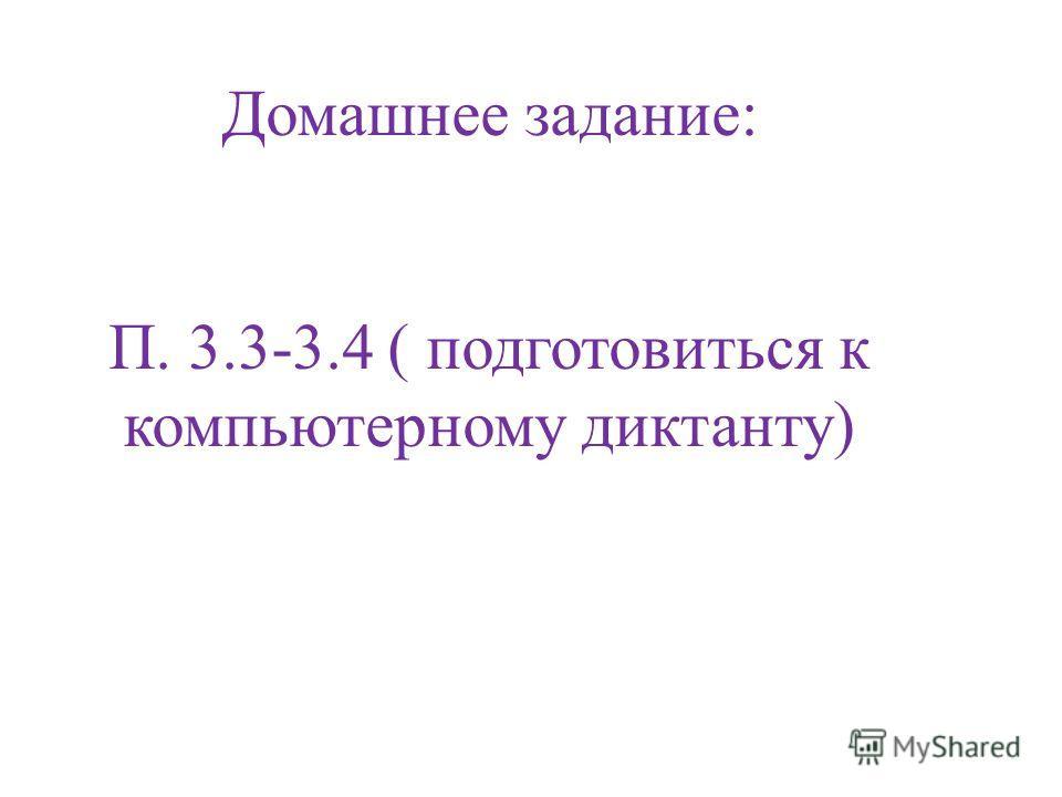 Домашнее задание: П. 3.3-3.4 ( подготовиться к компьютерному диктанту)