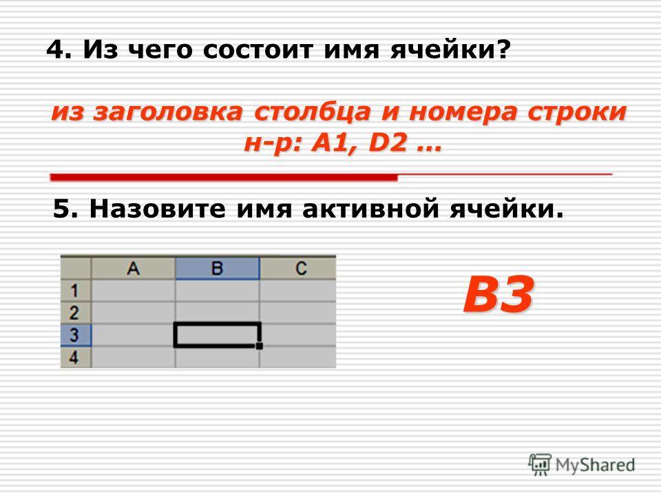 4. Из чего состоит имя ячейки? из заголовка столбца и номера строки н-р: A1, D2... 5. Назовите имя активной ячейки.В3