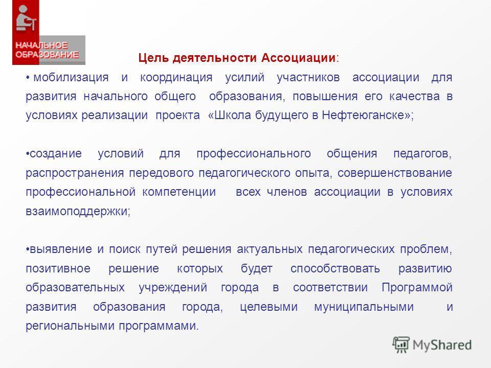 Цель деятельности Ассоциации: мобилизация и координация усилий участников ассоциации для развития начального общего образования, повышения его качества в условиях реализации проекта «Школа будущего в Нефтеюганске»; создание условий для профессиональн
