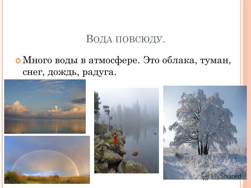 В ОДА ПОВСЮДУ. Много воды в атмосфере. Это облака, туман, снег, дождь, радуга.