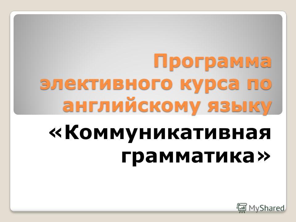Программа элективного курса по английскому языку «Коммуникативная грамматика»