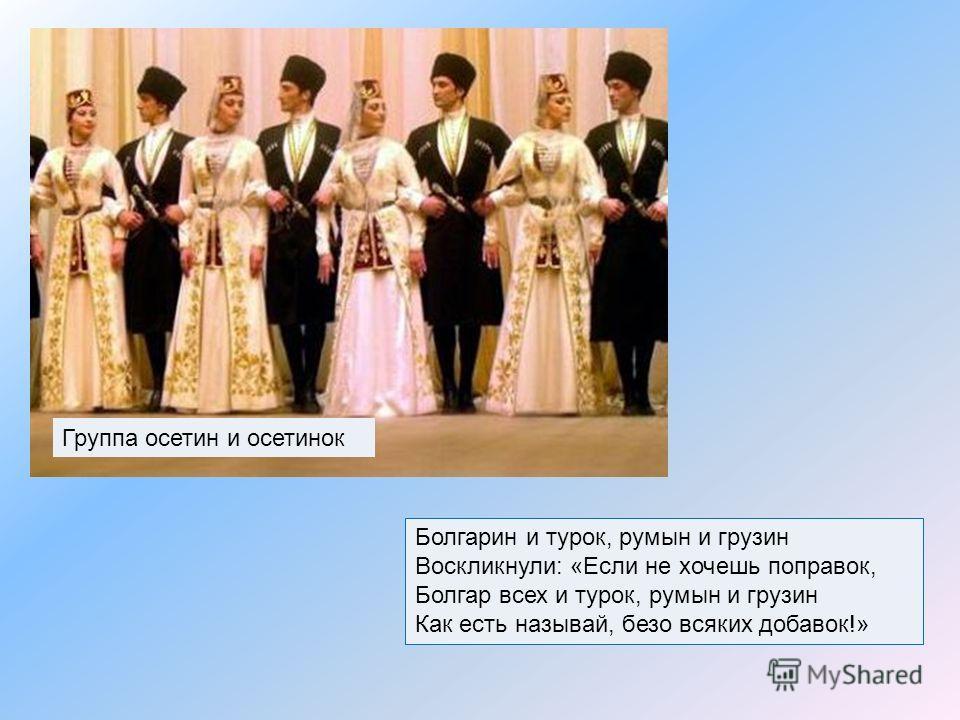 Болгарин и турок, румын и грузин Воскликнули: «Если не хочешь поправок, Болгар всех и турок, румын и грузин Как есть называй, безо всяких добавок!» Группа осетин и осетинок