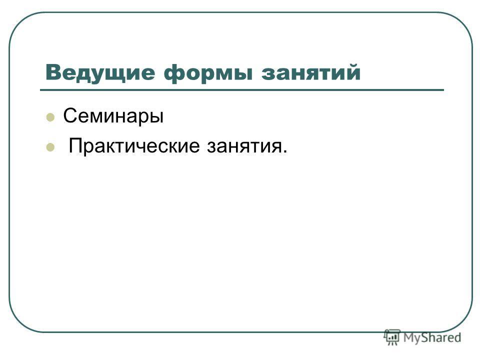 Ведущие формы занятий Семинары Практические занятия.