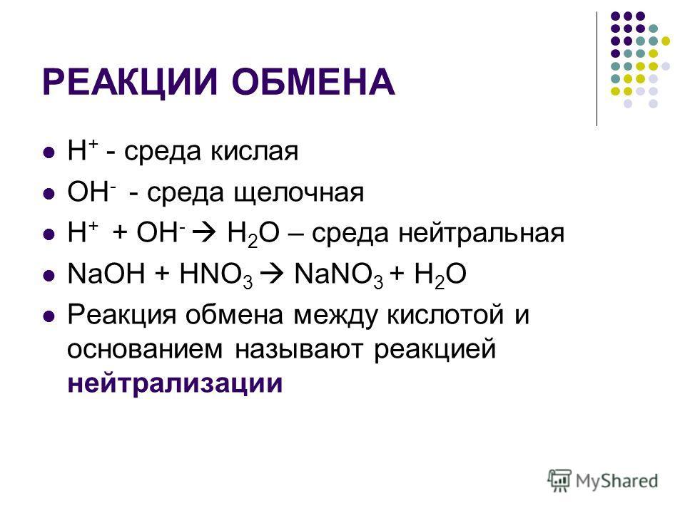 РЕАКЦИИ ОБМЕНА H + - среда кислая ОН - - среда щелочная H + + ОН - H 2 O – среда нейтральная NaOH + HNO 3 NaNO 3 + H 2 O Реакция обмена между кислотой и основанием называют реакцией нейтрализации