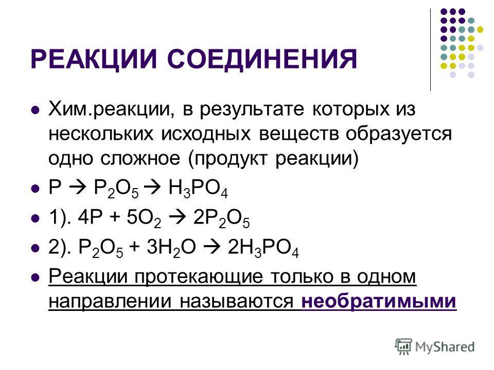 РЕАКЦИИ СОЕДИНЕНИЯ Хим.реакции, в результате которых из нескольких исходных веществ образуется одно сложное (продукт реакции) Р P 2 O 5 H 3 PO 4 1). 4P + 5O 2 2P 2 O 5 2). P 2 O 5 + 3H 2 O 2H 3 PO 4 Реакции протекающие только в одном направлении назы