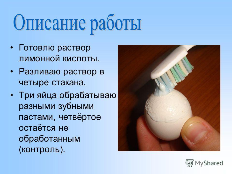 Готовлю раствор лимонной кислоты. Разливаю раствор в четыре стакана. Три яйца обрабатываю разными зубными пастами, четвёртое остаётся не обработанным (контроль).