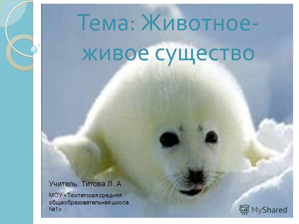 Тема : Животное - живое существо Учитель: Титова Л. А МОУ «Тюхтетская средняя общеобразовательная школа 1»